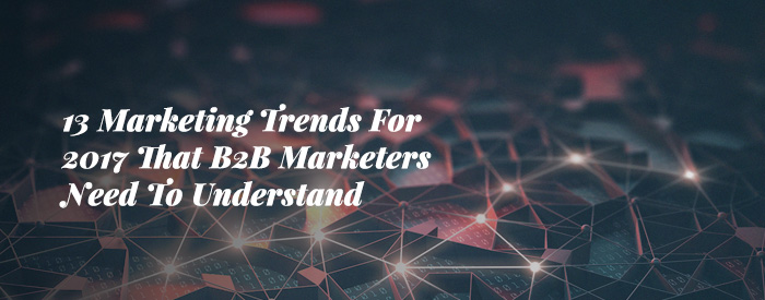 13 Marketing Trends For 2017 That B2B Marketers Need To Understand