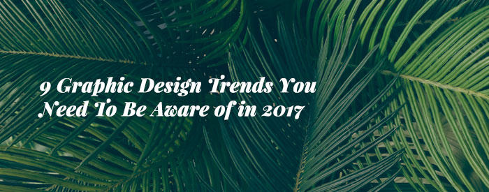 9 Graphic Design Trends You Need To Be Aware of in 2017